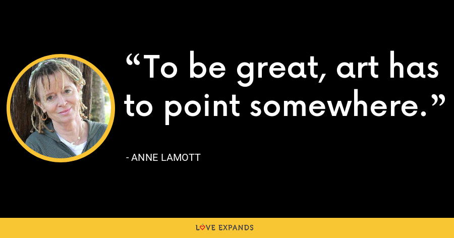 To be great, art has to point somewhere. - Anne Lamott
