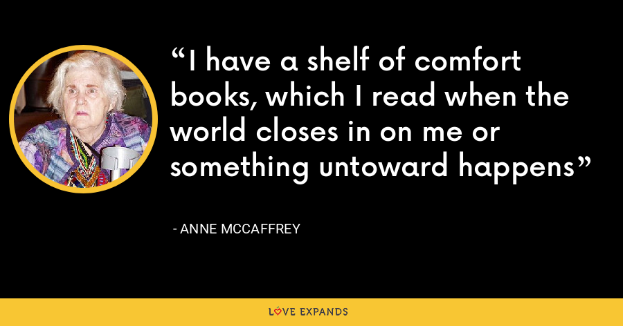 I have a shelf of comfort books, which I read when the world closes in on me or something untoward happens - Anne McCaffrey