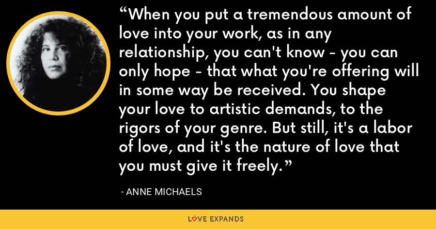 When you put a tremendous amount of love into your work, as in any relationship, you can't know - you can only hope - that what you're offering will in some way be received. You shape your love to artistic demands, to the rigors of your genre. But still, it's a labor of love, and it's the nature of love that you must give it freely. - Anne Michaels