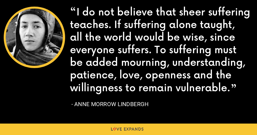 I do not believe that sheer suffering teaches. If suffering alone taught, all the world would be wise, since everyone suffers. To suffering must be added mourning, understanding, patience, love, openness and the willingness to remain vulnerable. - Anne Morrow Lindbergh