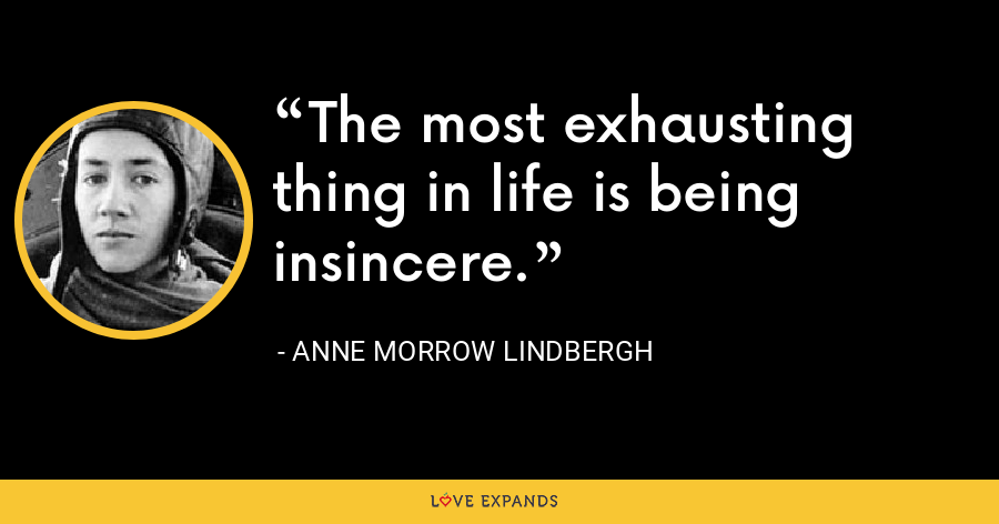 The most exhausting thing in life is being insincere. - Anne Morrow Lindbergh
