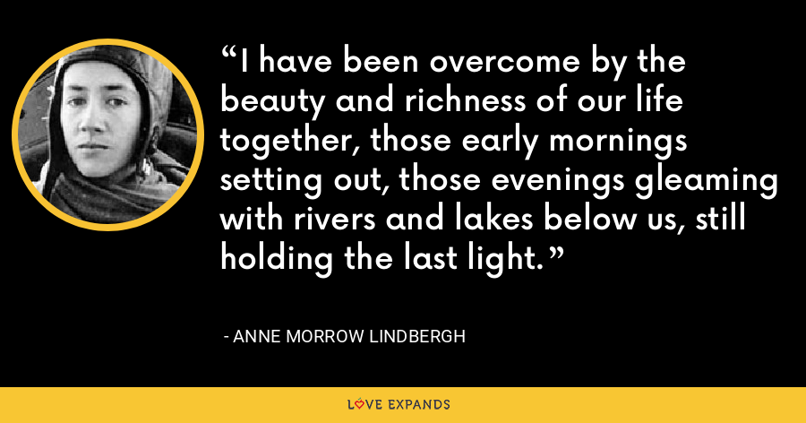I have been overcome by the beauty and richness of our life together, those early mornings setting out, those evenings gleaming with rivers and lakes below us, still holding the last light. - Anne Morrow Lindbergh