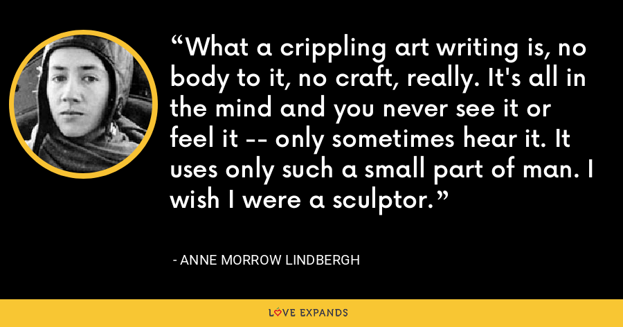 What a crippling art writing is, no body to it, no craft, really. It's all in the mind and you never see it or feel it -- only sometimes hear it. It uses only such a small part of man. I wish I were a sculptor. - Anne Morrow Lindbergh