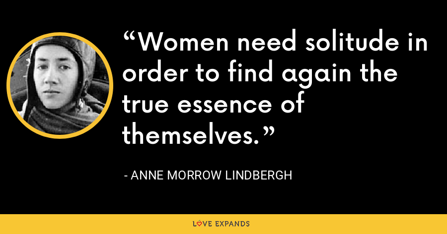 Women need solitude in order to find again the true essence of themselves. - Anne Morrow Lindbergh