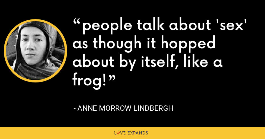 people talk about 'sex' as though it hopped about by itself, like a frog! - Anne Morrow Lindbergh