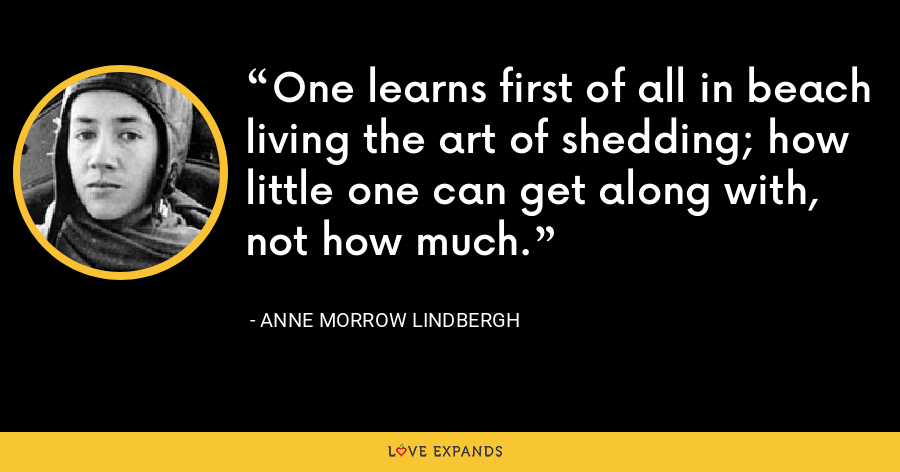 One learns first of all in beach living the art of shedding; how little one can get along with, not how much. - Anne Morrow Lindbergh