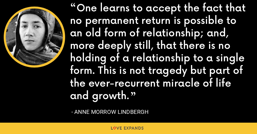 One learns to accept the fact that no permanent return is possible to an old form of relationship; and, more deeply still, that there is no holding of a relationship to a single form. This is not tragedy but part of the ever-recurrent miracle of life and growth. - Anne Morrow Lindbergh