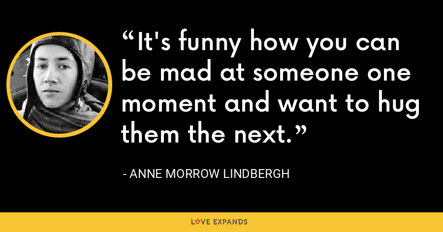 It's funny how you can be mad at someone one moment and want to hug them the next. - Anne Morrow Lindbergh