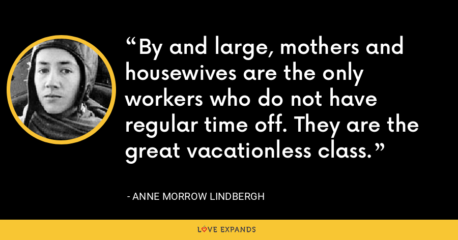 By and large, mothers and housewives are the only workers who do not have regular time off. They are the great vacationless class. - Anne Morrow Lindbergh
