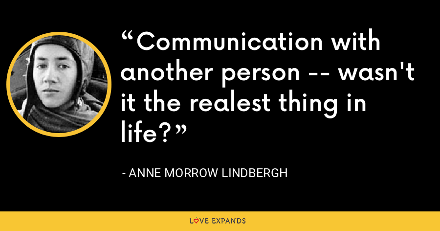 Communication with another person -- wasn't it the realest thing in life? - Anne Morrow Lindbergh