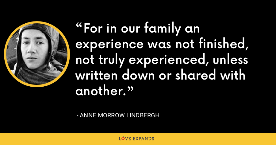 For in our family an experience was not finished, not truly experienced, unless written down or shared with another. - Anne Morrow Lindbergh