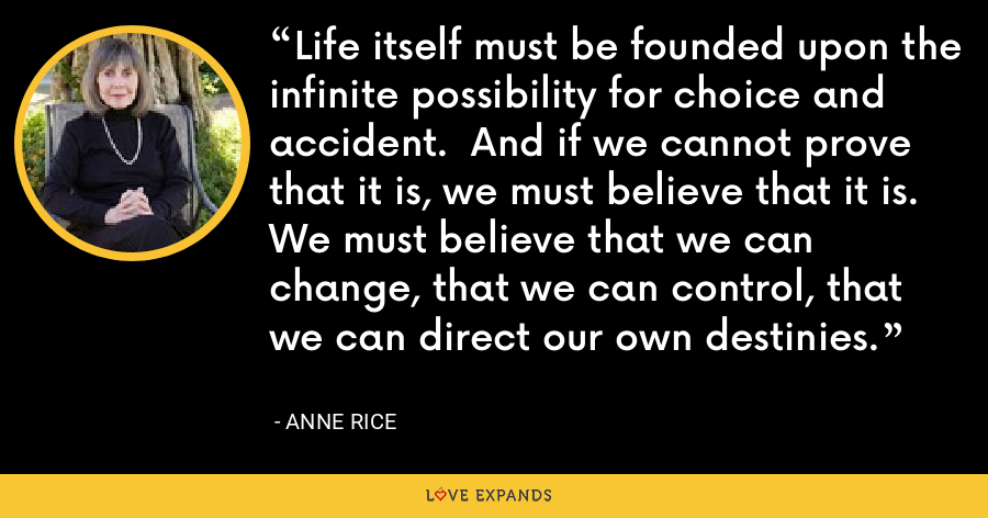 Life itself must be founded upon the infinite possibility for choice and accident.  And if we cannot prove that it is, we must believe that it is.  We must believe that we can change, that we can control, that we can direct our own destinies. - Anne Rice