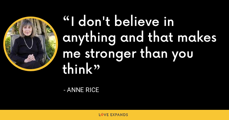 I don't believe in anything and that makes me stronger than you think - Anne Rice