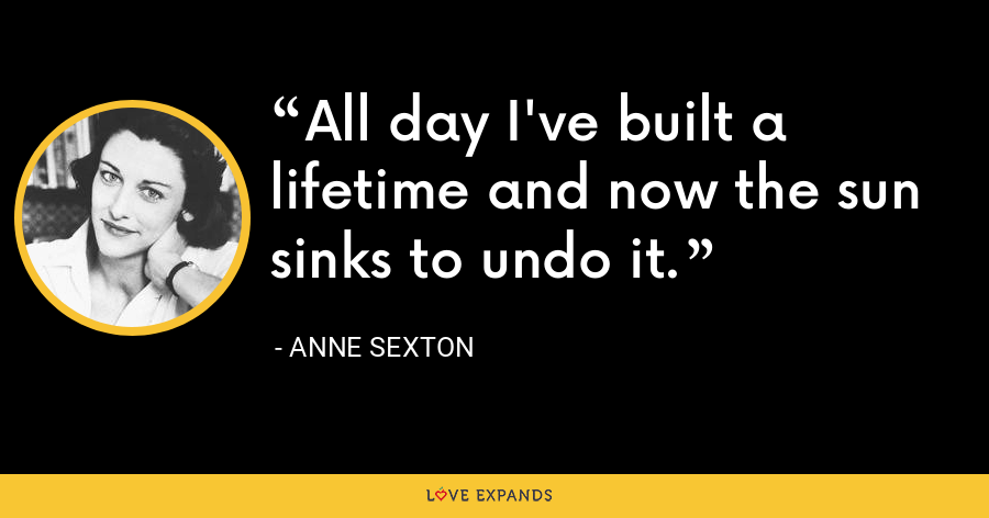 All day I've built a lifetime and now the sun sinks to undo it. - Anne Sexton