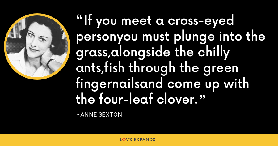 If you meet a cross-eyed personyou must plunge into the grass,alongside the chilly ants,fish through the green fingernailsand come up with the four-leaf clover. - Anne Sexton
