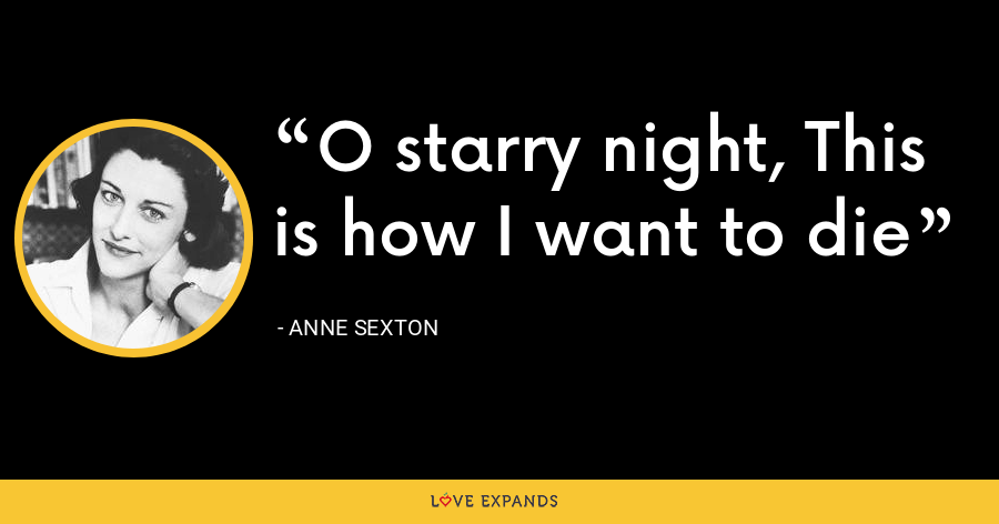 O starry night, This is how I want to die - Anne Sexton