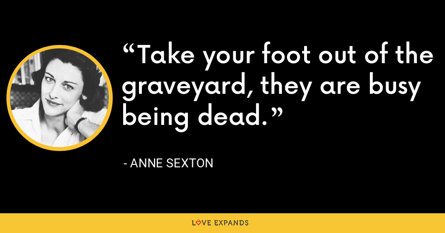 Take your foot out of the graveyard, they are busy being dead. - Anne Sexton