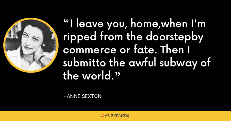I leave you, home,when I'm ripped from the doorstepby commerce or fate. Then I submitto the awful subway of the world. - Anne Sexton