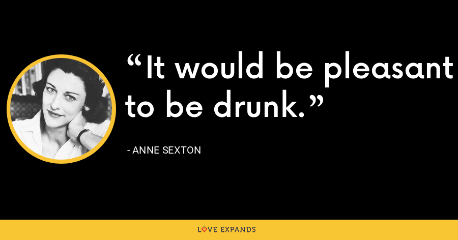 It would be pleasant to be drunk. - Anne Sexton