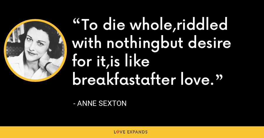 To die whole,riddled with nothingbut desire for it,is like breakfastafter love. - Anne Sexton