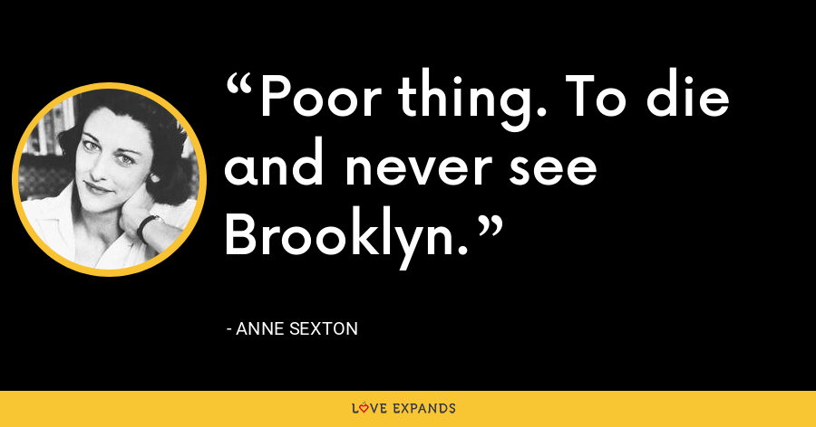 Poor thing. To die and never see Brooklyn. - Anne Sexton