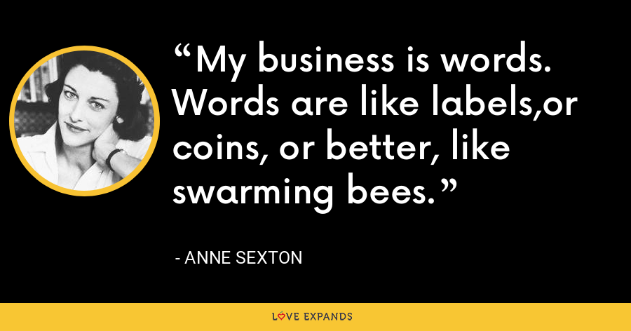 My business is words. Words are like labels,or coins, or better, like swarming bees. - Anne Sexton