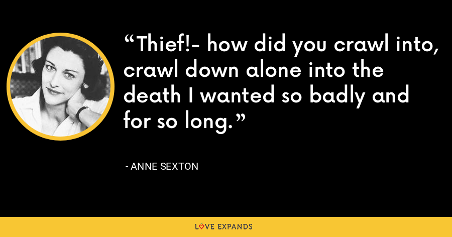 Thief!- how did you crawl into, crawl down alone into the death I wanted so badly and for so long. - Anne Sexton