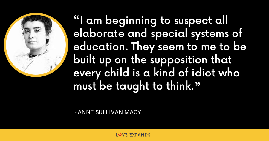 I am beginning to suspect all elaborate and special systems of education. They seem to me to be built up on the supposition that every child is a kind of idiot who must be taught to think. - Anne Sullivan Macy