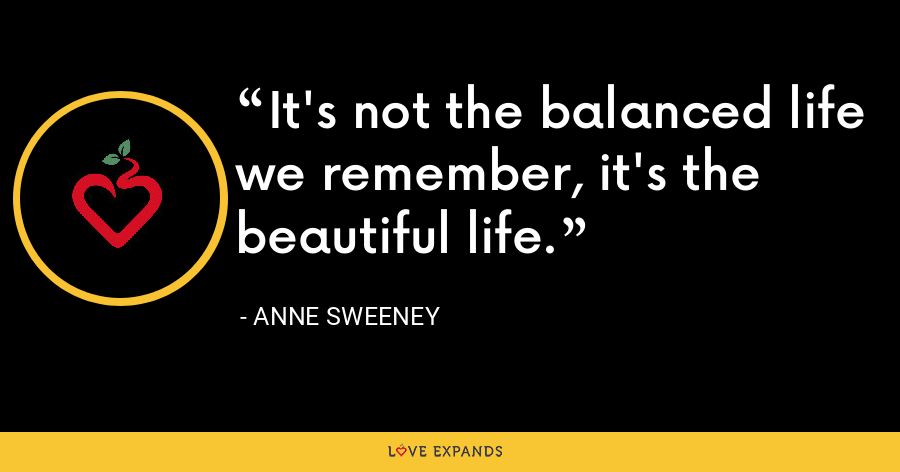 It's not the balanced life we remember, it's the beautiful life. - Anne Sweeney