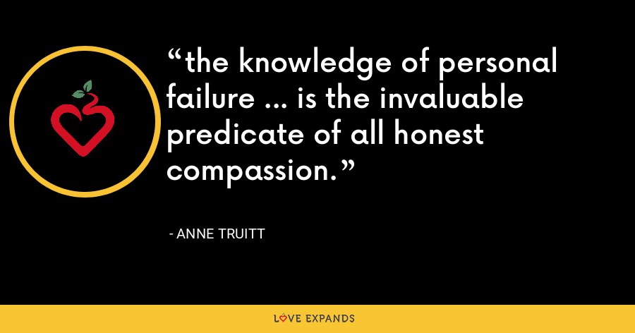 the knowledge of personal failure ... is the invaluable predicate of all honest compassion. - Anne Truitt