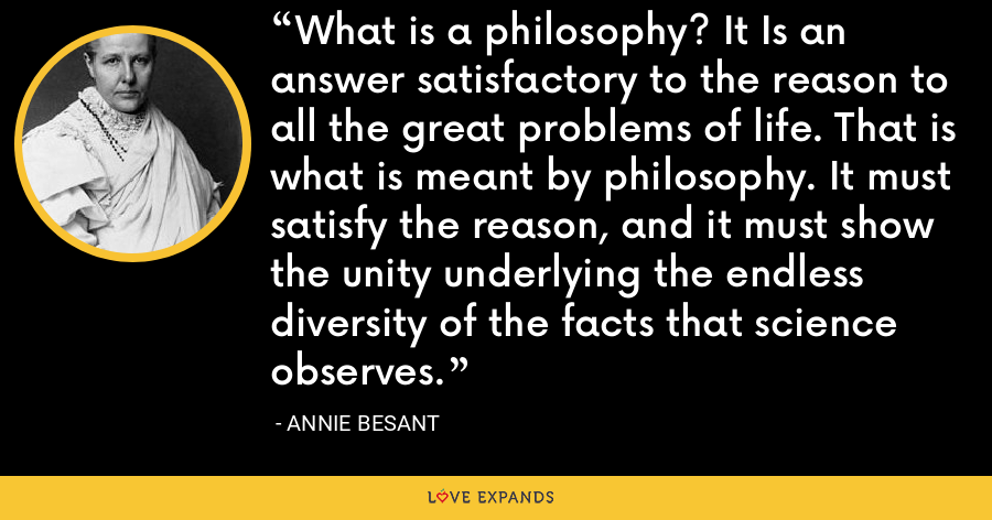 What is a philosophy? It Is an answer satisfactory to the reason to all the great problems of life. That is what is meant by philosophy. It must satisfy the reason, and it must show the unity underlying the endless diversity of the facts that science observes. - Annie Besant