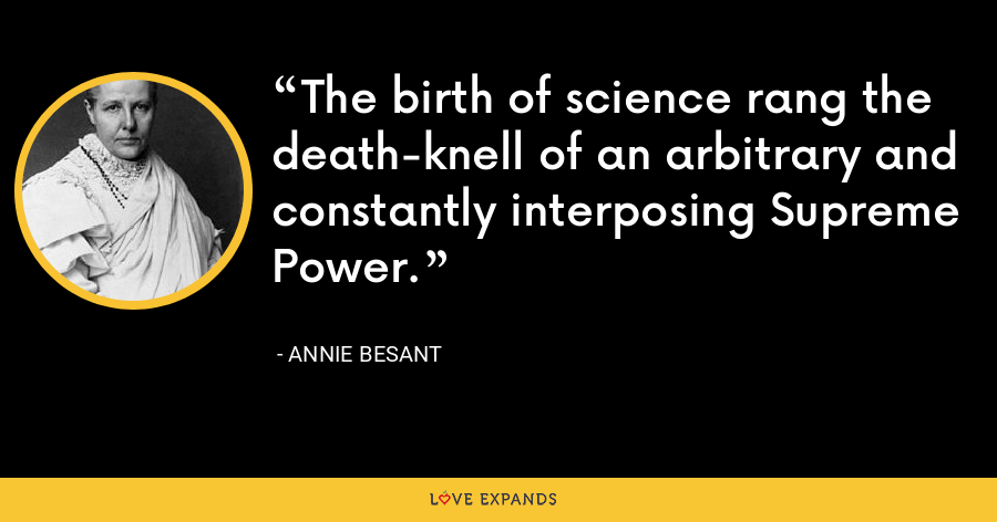 The birth of science rang the death-knell of an arbitrary and constantly interposing Supreme Power. - Annie Besant