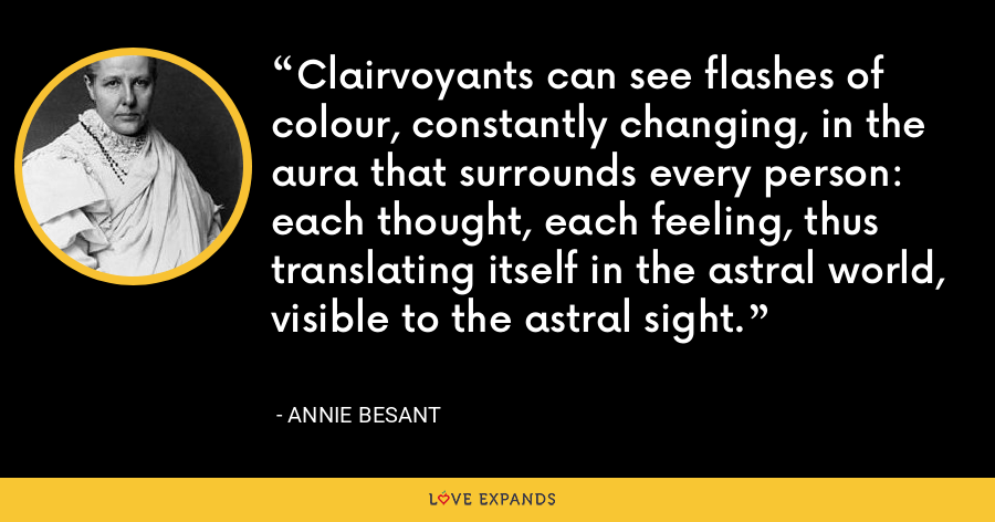 Clairvoyants can see flashes of colour, constantly changing, in the aura that surrounds every person: each thought, each feeling, thus translating itself in the astral world, visible to the astral sight. - Annie Besant