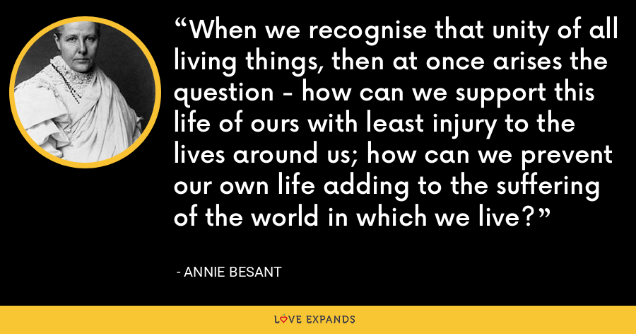 When we recognise that unity of all living things, then at once arises the question - how can we support this life of ours with least injury to the lives around us; how can we prevent our own life adding to the suffering of the world in which we live? - Annie Besant