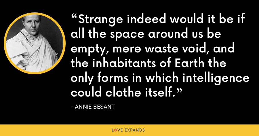 Strange indeed would it be if all the space around us be empty, mere waste void, and the inhabitants of Earth the only forms in which intelligence could clothe itself. - Annie Besant