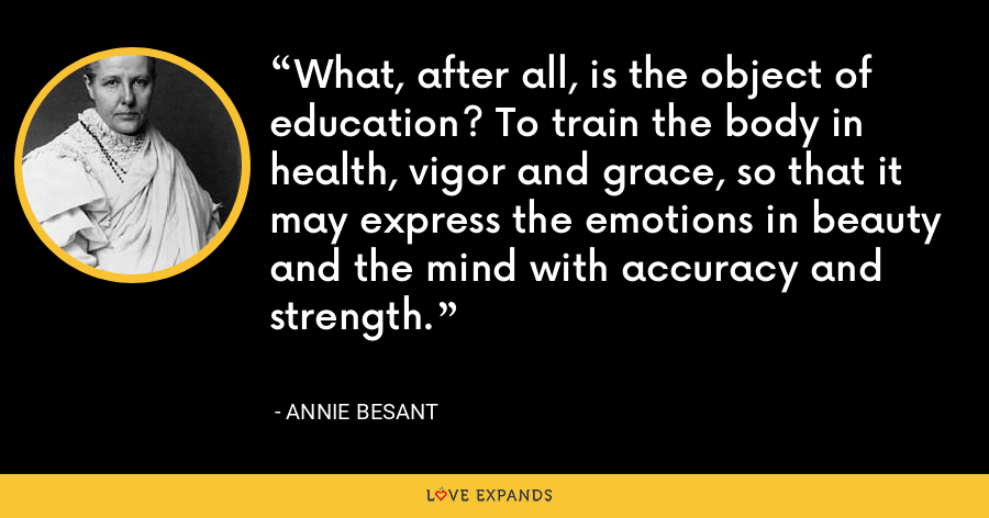 What, after all, is the object of education? To train the body in health, vigor and grace, so that it may express the emotions in beauty and the mind with accuracy and strength. - Annie Besant