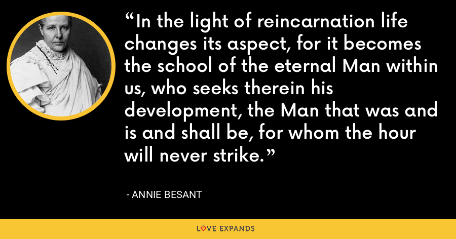 In the light of reincarnation life changes its aspect, for it becomes the school of the eternal Man within us, who seeks therein his development, the Man that was and is and shall be, for whom the hour will never strike. - Annie Besant