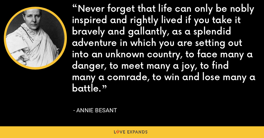 Never forget that life can only be nobly inspired and rightly lived if you take it bravely and gallantly, as a splendid adventure in which you are setting out into an unknown country, to face many a danger, to meet many a joy, to find many a comrade, to win and lose many a battle. - Annie Besant