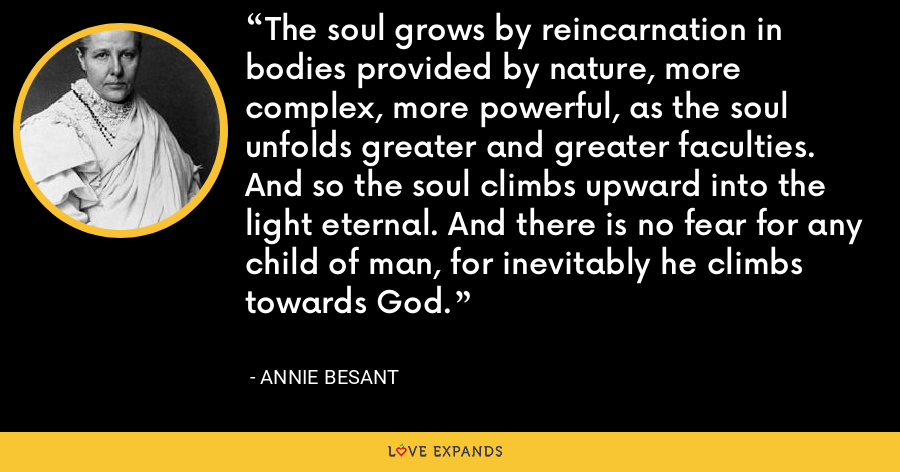 The soul grows by reincarnation in bodies provided by nature, more complex, more powerful, as the soul unfolds greater and greater faculties. And so the soul climbs upward into the light eternal. And there is no fear for any child of man, for inevitably he climbs towards God. - Annie Besant
