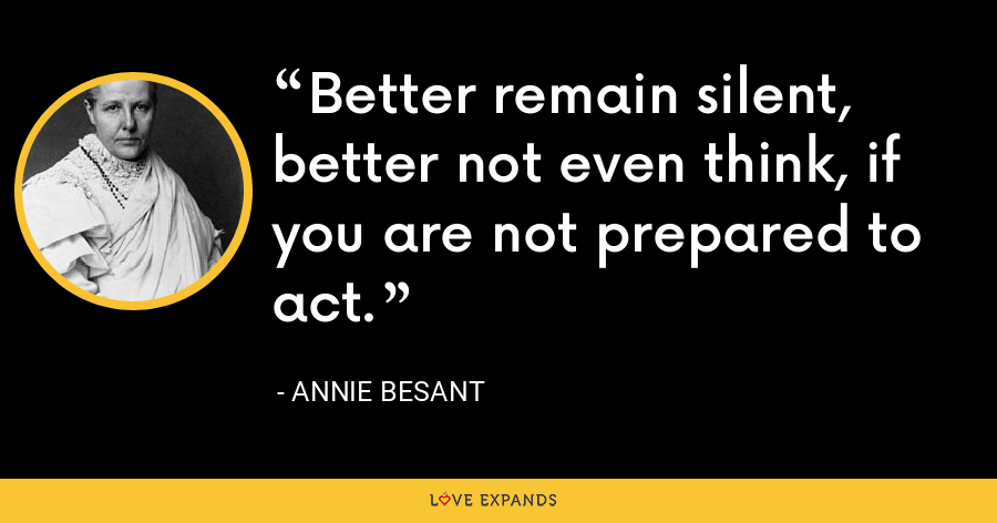 Better remain silent, better not even think, if you are not prepared to act. - Annie Besant