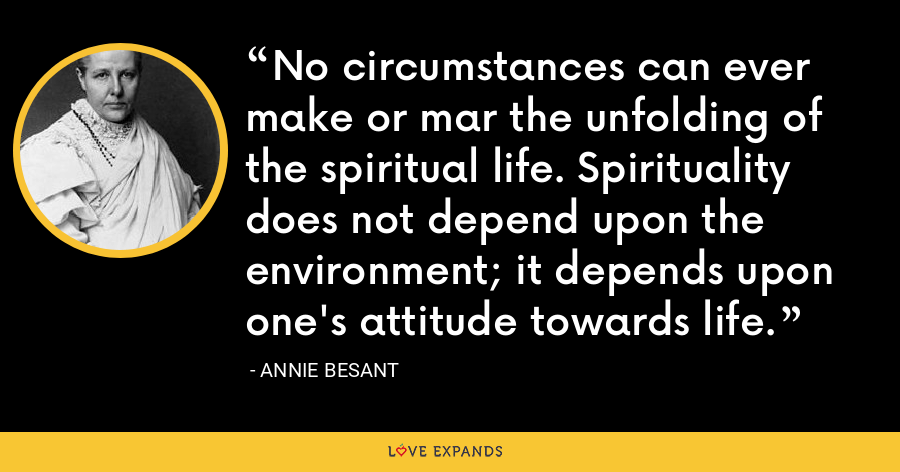 No circumstances can ever make or mar the unfolding of the spiritual life. Spirituality does not depend upon the environment; it depends upon one's attitude towards life. - Annie Besant
