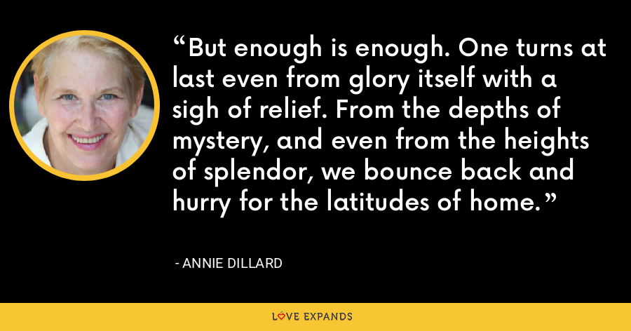 But enough is enough. One turns at last even from glory itself with a sigh of relief. From the depths of mystery, and even from the heights of splendor, we bounce back and hurry for the latitudes of home. - Annie Dillard