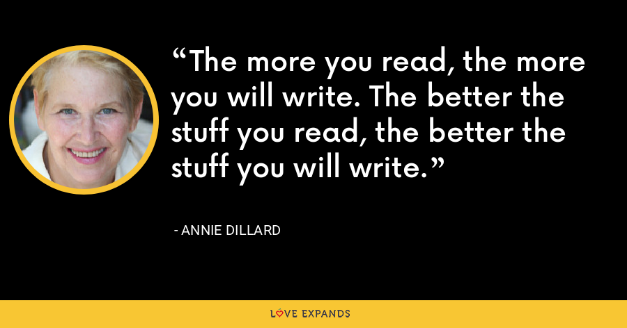 The more you read, the more you will write. The better the stuff you read, the better the stuff you will write. - Annie Dillard