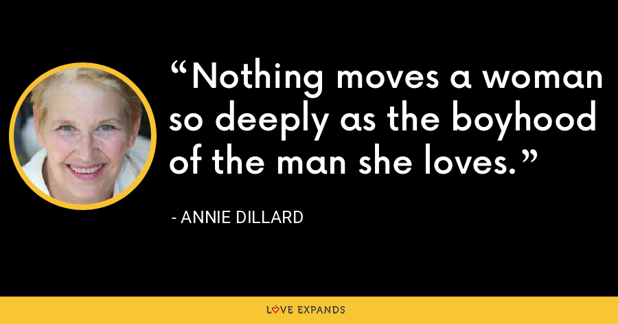 Nothing moves a woman so deeply as the boyhood of the man she loves. - Annie Dillard