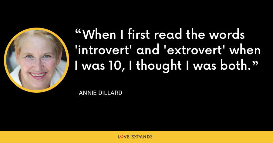 When I first read the words 'introvert' and 'extrovert' when I was 10, I thought I was both. - Annie Dillard