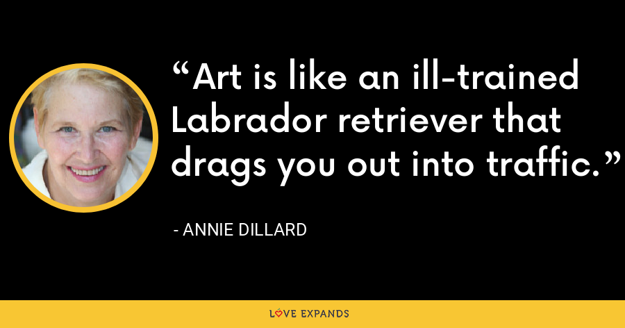 Art is like an ill-trained Labrador retriever that drags you out into traffic. - Annie Dillard