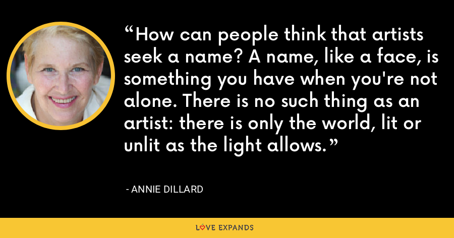 How can people think that artists seek a name? A name, like a face, is something you have when you're not alone. There is no such thing as an artist: there is only the world, lit or unlit as the light allows. - Annie Dillard