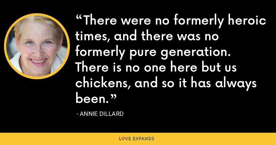 There were no formerly heroic times, and there was no formerly pure generation. There is no one here but us chickens, and so it has always been. - Annie Dillard