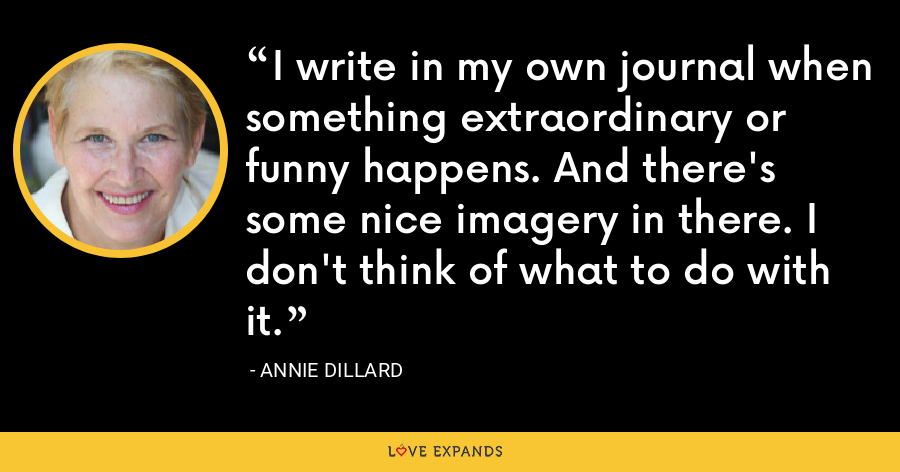 I write in my own journal when something extraordinary or funny happens. And there's some nice imagery in there. I don't think of what to do with it. - Annie Dillard