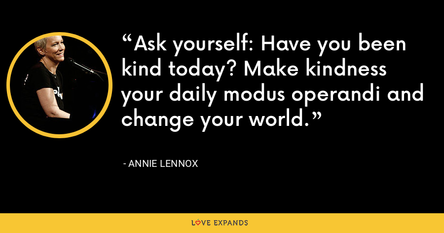 Ask yourself: Have you been kind today? Make kindness your daily modus operandi and change your world. - Annie Lennox